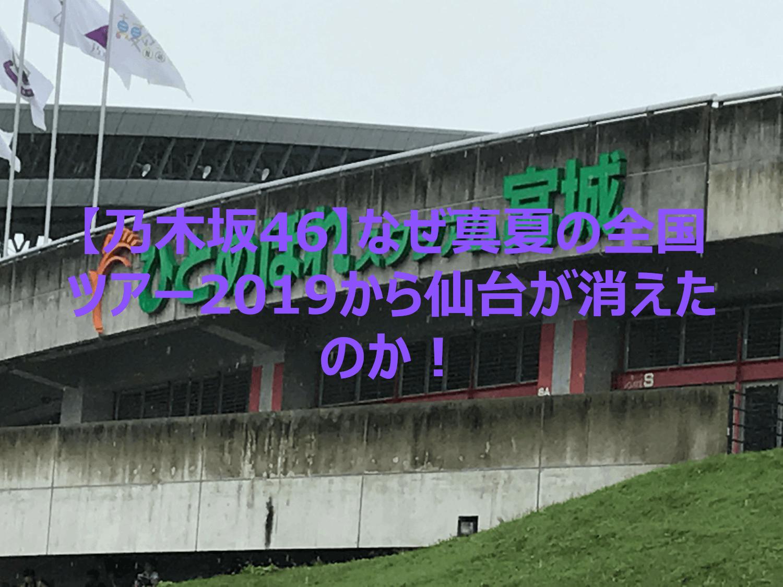 【乃木坂46】なぜ真夏の全国ツアーから仙台会場が消えたのか!