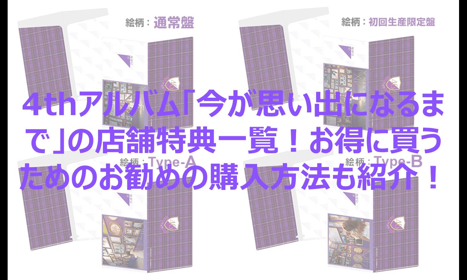 【乃木坂46】4thアルバム「今が思い出になるまで」の店舗特典一覧!お得に買うためのお勧めの購入方法も紹介!